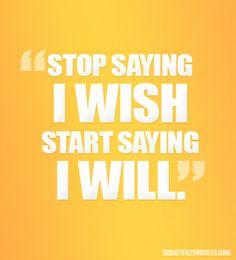 Stop saying I wish. Start saying I will. #inspiration #saying