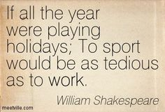 Henry IV - Act 1, Scene 2 - Shakespeare - If all the year were playing holidays To sport would be as tedious as to work.