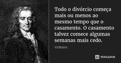 Todo o divórcio começa mais ou menos ao mesmo tempo que o casamento. O casamento talvez comece algumas semanas mais cedo. — Voltaire