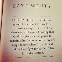 I declare that I am calm and peaceful. I will not let people or circumstances upset me. I will rise above every difficulty, knowing that God has given me the power to remain calm. I choose to live my life happy, bloom where I am planted, and let God fight my battles. This is my declaration. ♥