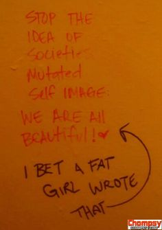Thats really rude. ~ A fat girl wrote that. Who would put that there. wow society. grow up