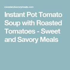 Instant Pot Tomato Soup with Roasted Tomatoes - Sweet and Savory Meals
