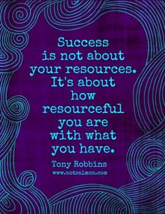 "Tony Robbins says:""Success is not about your resources. It's about how resourceful you are with what you have!"""