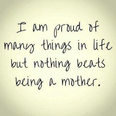 I am proud of many things in life but nothing beats being a mother. #quote #mama