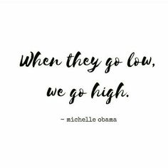 """""""When they go low, we go high."""" - Michelle Obama"""