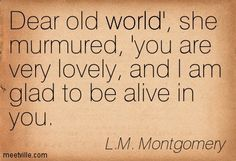 Dear old world', she murmured, 'you are very lovely, and I am glad to be alive in you.