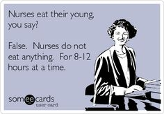 Nurses eat their young, you say? False. Nurses do not eat anything. For 8-12 hours at a time.