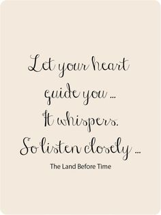 Let your heart guide you. It whispers. So listen closely.