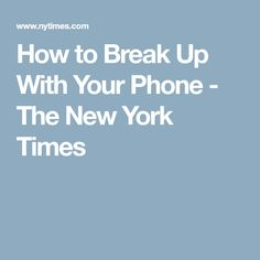 How to Break Up With Your Phone - The New York Times