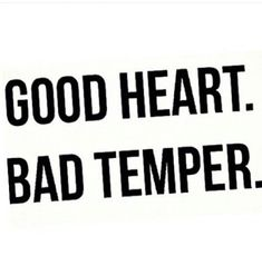 Good heart. Bad temper.