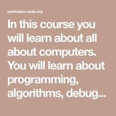 In this course you will learn about all about computers. You will learn about programming, algorithms, debugging, loops, and events! Computer Coding, Computer Programming, Computer Science, Digital Citizenship Lessons, Computational Thinking, Summer Courses, Science Curriculum, Cool Websites, Problem Solving