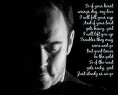 Dave Matthews - So if your heart wrings dry I will fill your cup and if your load gets heavy, girl I will lift you up Troubles they may come and go but good times will be gold So if the road gets rocky girl, Just steady as we go.