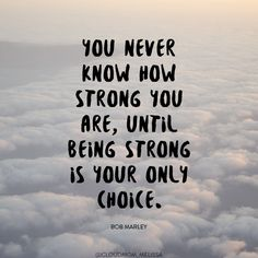 You never know how strong you are, until being strong is your only choice. Bob Marley