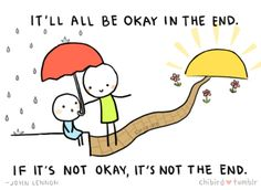 It'll all be okay in the end. If it's not okay, it's not the end.