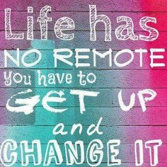 Life has no remote, you have to get up and change it   ~   #poster  #taolife   #life