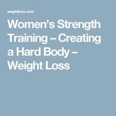 Women's Strength Training – Creating a Hard Body – Weight Loss