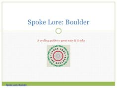 Spoke Lore—Boulder: A  guide to cycling to great places to eat and drink in and around Boulder by jrgruene via slideshare