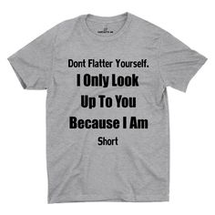 Don't Flatter Yourself, I Only Look Up To You Because I'm Short Gray Unisex T-shirt | Sarcastic Me