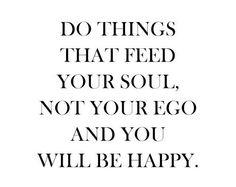 Faça cousas que alimentem sua alma, não seu ego e você será feliz