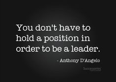 And I think you have to become a true leader where you are to be effective in leadership when you gain position...