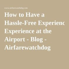 How to Have a Hassle-Free Experience at the Airport - Blog - Airfarewatchdog