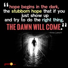 Hope begins in the dark, the stubborn hope that if you just show up and try to do the right thing, the dawn will come. Hope Quotations, Hope Quotes, Anne Lamott, Begin, Dawn, The Darkest