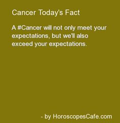 A Cancer will not only meet your expectations, but we'll also exceed your expectations.