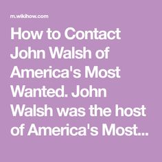 How to Contact John Walsh of America's Most Wanted. John Walsh was the host of America's Most Wanted from 1988 through when the show itself came to an end. He is now the host of CNN's The Hunt with John Walsh, which is similar in. Why God Why, America's Most Wanted, Things To Come