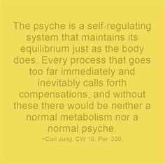 The psyche is a self-regulating system that maintains its equilibrium just as the body does. Every process that goes too far immediately and inevitably calls forth compensations, and without these there would be neither a normal metabolism nor a normal psyche. ~Carl Jung, CW 16, Par. 330.