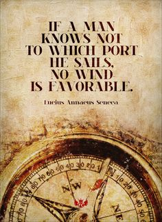 """""""If a man knows not to which port he sails, no wind is favorable."""" –Lucius A. Seneca"""