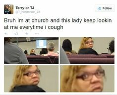 Bruh Im At Church And This Lady Keep Lookin At Me Everytime I Cough - Funny Memes. The Funniest Memes worldwide for Birthdays, School, Cats, and Dank Memes - Meme Funny Shit, Really Funny Memes, Stupid Funny Memes, Funny Relatable Memes, Funny Tweets, Haha Funny, Funny Posts, Funny Cute, Hilarious