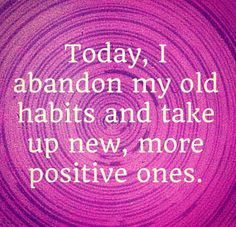 I abandon old habits and take up new , more positive ones ❤️☀️
