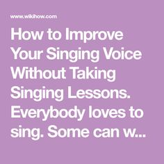 "How to Improve Your Singing Voice Without Taking Singing Lessons. Everybody loves to sing. Some can warble like nightingales, and some think ""melody"" is just a town in Texas. People take singing lessons to improve their singing voice, but..."