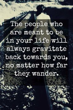 """""""The people who are meant to be in your life will always gravitate back towards you, no matter how far they wander"""" Quotes Thoughts, Words Quotes, Wise Words, Random Thoughts, Great Quotes, Quotes To Live By, Funny Quotes, Inspirational Quotes, Awesome Quotes"""
