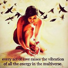 ∆ Vibration...every act of love raises the vibration of all the energy in the multiverse. I like tha