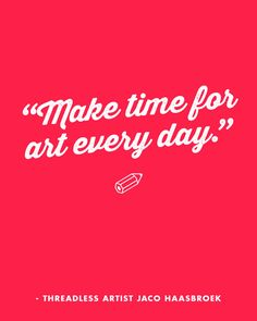 """Make time for art every day."" - Jaco Haasbroek  / Threadless Artist Quotes"
