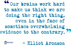 Elliot Aronson - Our brains work hard to make us think we are doing the right thing, even in the face of sometimes overwhelming evidence to the contrary.