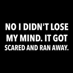 No I didn't lose my mind. It got scared and ran away.