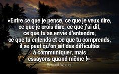 """""""Entre ce que je pense, ce que je veux dire, ce que je crois dire, ce que j'ai dit, ce que tu as envie d'entendre, ce que tu entends et ce que tu comprends, il se peut qu'on ait des difficultés à communiquer, mais essayons quand même !"""" – Bernard Wer..."""
