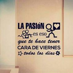 La pasión es eso que te hace tener cara de viernes todos los días.