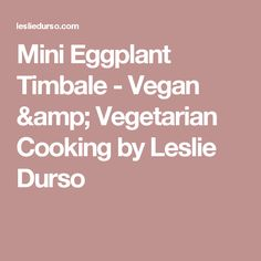 Mini Eggplant Timbale - Vegan & Vegetarian Cooking by Leslie Durso