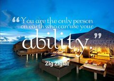 You are the only person on earth who can use your ability ~Zig Ziglar
