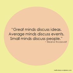 Eleanor Roosevelt--This is one of my favorite quotes! My mom told me this when I was young.