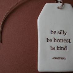 """""""Be Silly. Be Honest. Be Kind."""""""