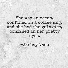 She was an ocean, confined in a coffee mug. And she had the galaxies, confined in her pretty eyes.  -Akshay Vasu