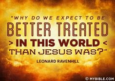 Why do we expect to be treated better in this world than Jesus was?!?   ~Leonard Ravenhill