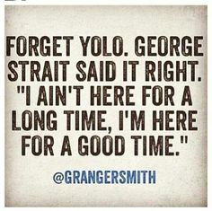 "Forget YOLO. George Strait said it right. ""I ain't here for a long time, I'm here for a good time."""