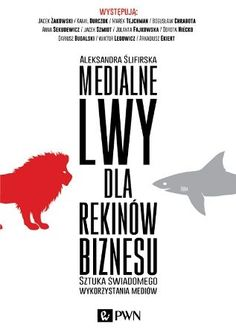 Medialne lwy dla rekinów biznesu. Sztuka świadomego wykorzystania mediów - Ślifirska Aleksandra za 45,99 zł   Książki empik.com