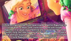 """I think Mother Gothel must have loved/cared for Rapunzel on some level at least. She could have easily just locked Rapunzel in a cellar or something and threatened her if she wouldn't sing, but she made sure the tower was a nice place to live with art supplies, books, cooking utensils, etc., to make sure Rapunzel was happy and comfortable."""