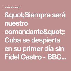 """""""Siempre será nuestro comandante"""": Cuba se despierta en su primer día sin Fidel Castro - BBC Mundo"""